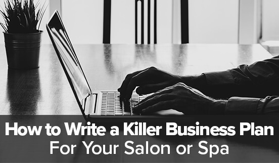 How to Write a Killer Business Plan For Your Salon or Spa
